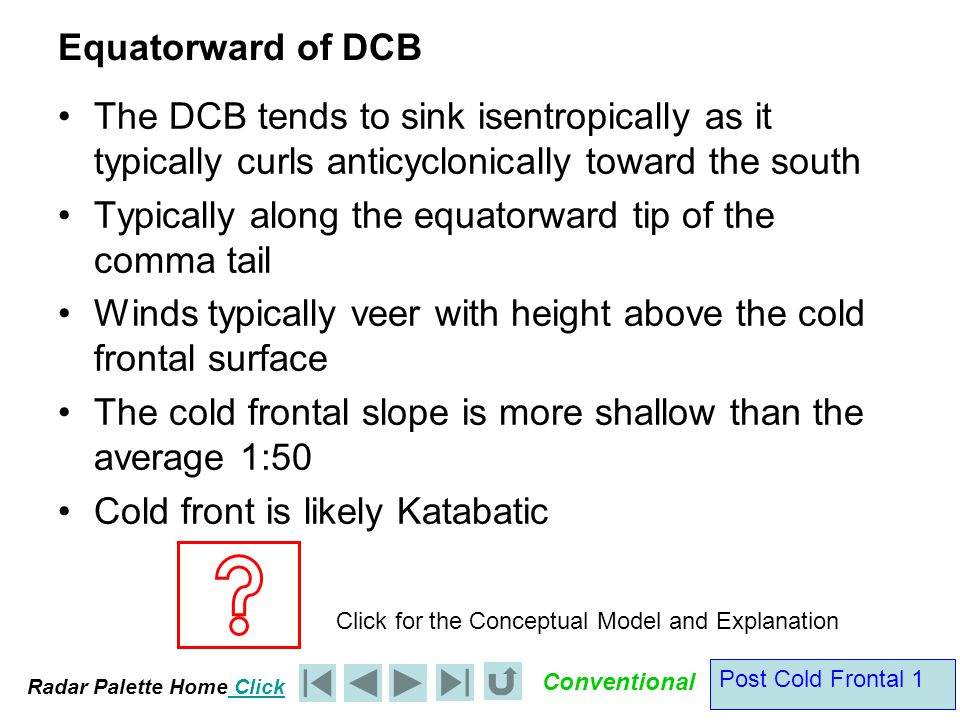 Radar Palette Home Click Conventional Post Cold Frontal 1 Equatorward of DCB The DCB tends to sink isentropically as it typically curls anticyclonically toward the south Typically along the equatorward tip of the comma tail Winds typically veer with height above the cold frontal surface The cold frontal slope is more shallow than the average 1:50 Cold front is likely Katabatic Click for the Conceptual Model and Explanation