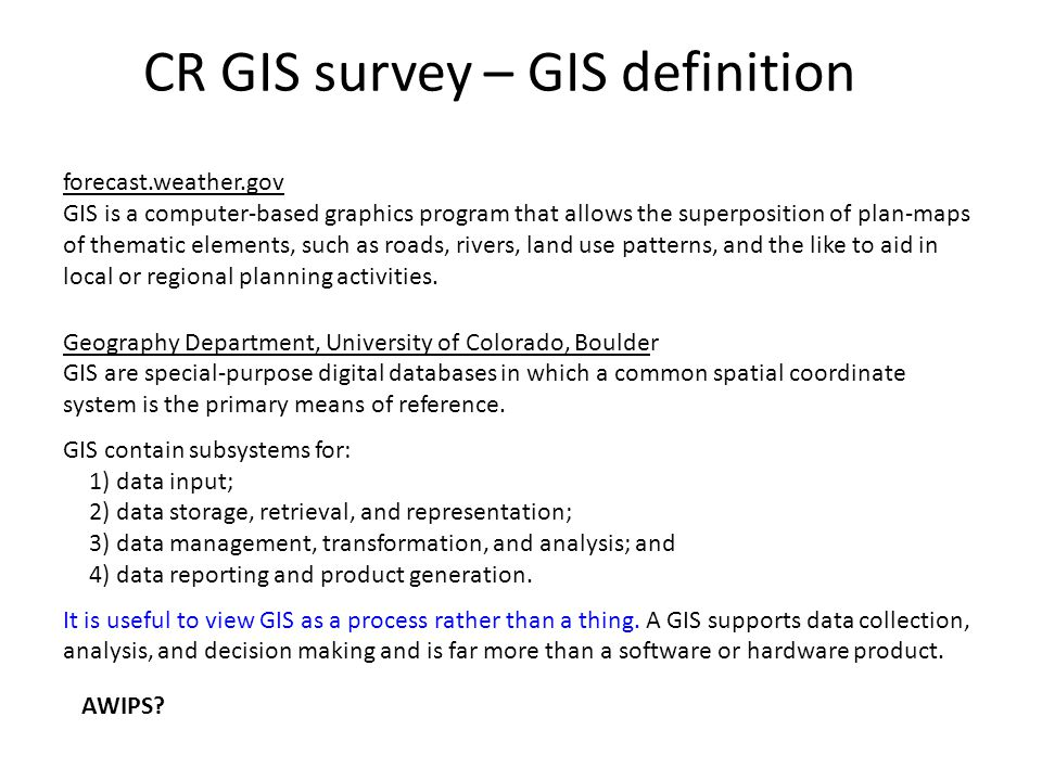 CR GIS survey – GIS definition forecast.weather.gov GIS is a computer-based graphics program that allows the superposition of plan-maps of thematic elements, such as roads, rivers, land use patterns, and the like to aid in local or regional planning activities.