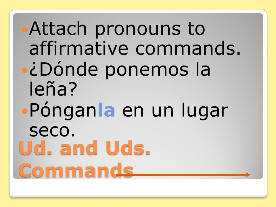 Ud. and Uds. Commands The same rules you know for tú commands regarding pronouns apply to Ud.