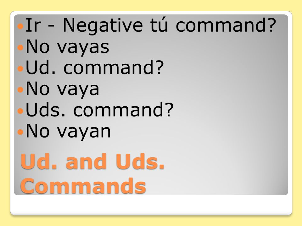 Ud. and Uds. Commands Dar - Negative tú command? No des Ud. command? No dé Uds. command? No den