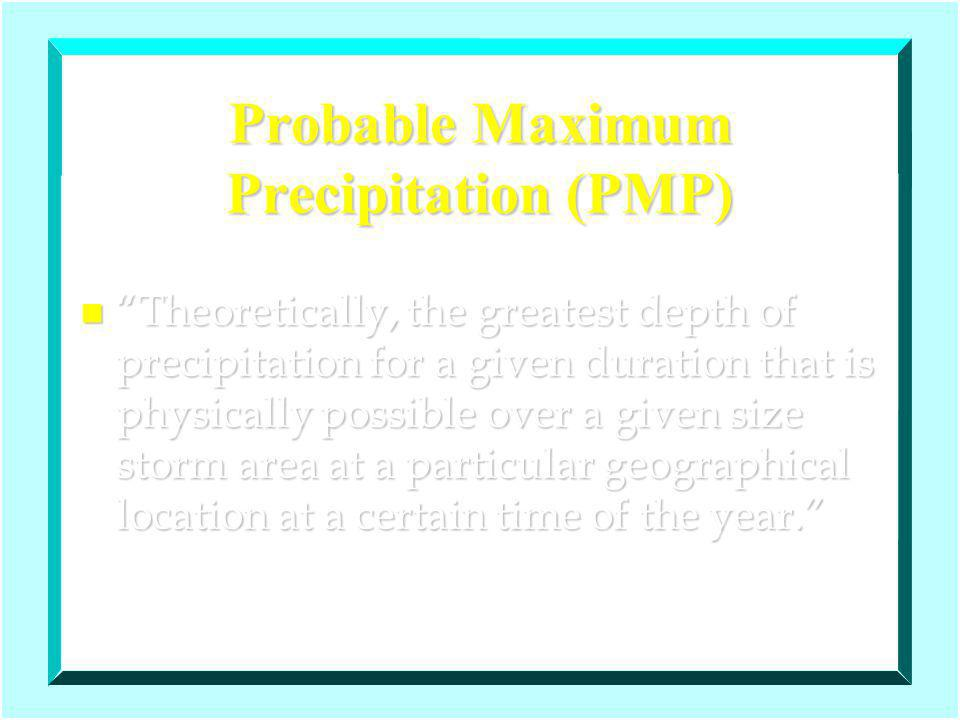 Probable Maximum Precipitation (PMP) n Theoretically, the greatest depth of precipitation for a given duration that is physically possible over a given size storm area at a particular geographical location at a certain time of the year.