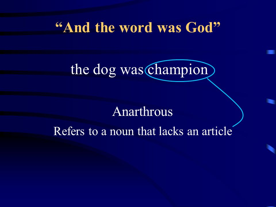 And the word was God the dog was champion Anarthrous Refers to a noun that lacks an article