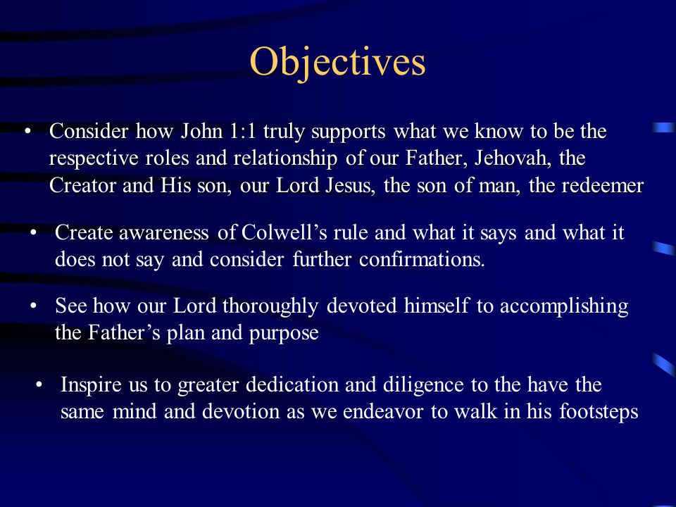 Objectives Consider how John 1:1 truly supports what we know to be the respective roles and relationship of our Father, Jehovah, the Creator and His son, our Lord Jesus, the son of man, the redeemerConsider how John 1:1 truly supports what we know to be the respective roles and relationship of our Father, Jehovah, the Creator and His son, our Lord Jesus, the son of man, the redeemer Create awareness of Colwell's rule and what it says and what it does not say and consider further confirmations.