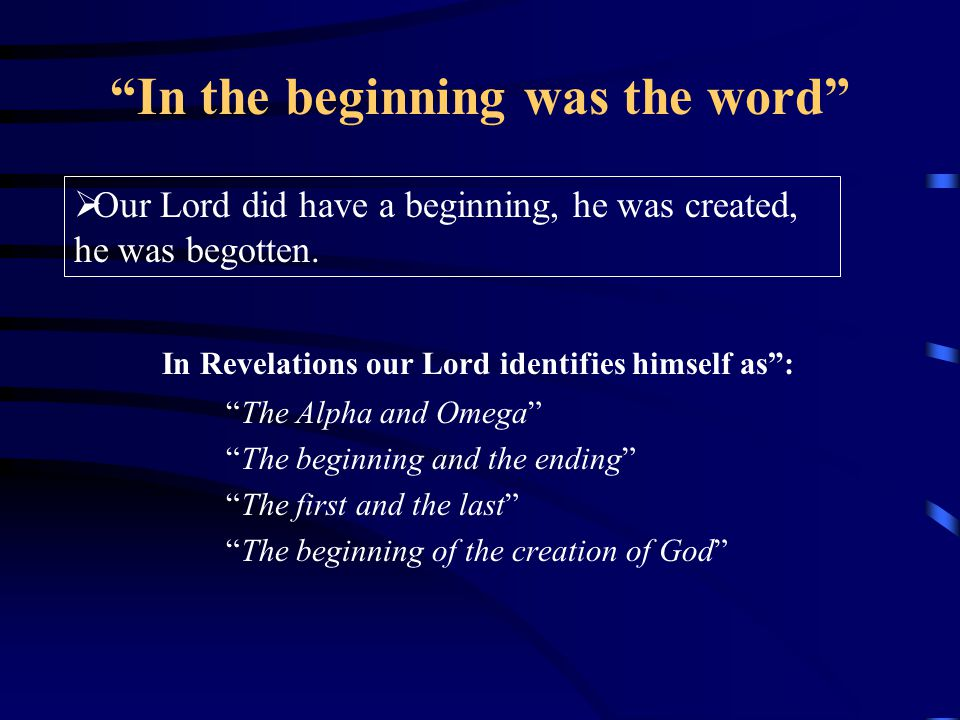 In the beginning was the word In Revelations our Lord identifies himself as : The Alpha and Omega The beginning and the ending The first and the last The beginning of the creation of God  Our Lord did have a beginning, he was created, he was begotten.