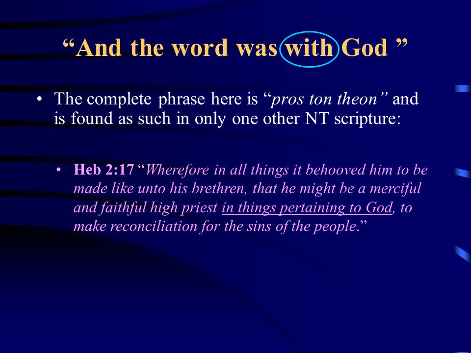 And the word was toward God From this expanded understanding of pros ton theon we know John understood that the Logos: Desired in all aspects of his life and being to serve The God, Jehovah, his Father Represented his Father's words, his character and his purpose Wanted so to accomplish his Father's will and purpose for mankind, that he took on the perfect human nature and through suffering and humility became the High Priest for us and all humanity.