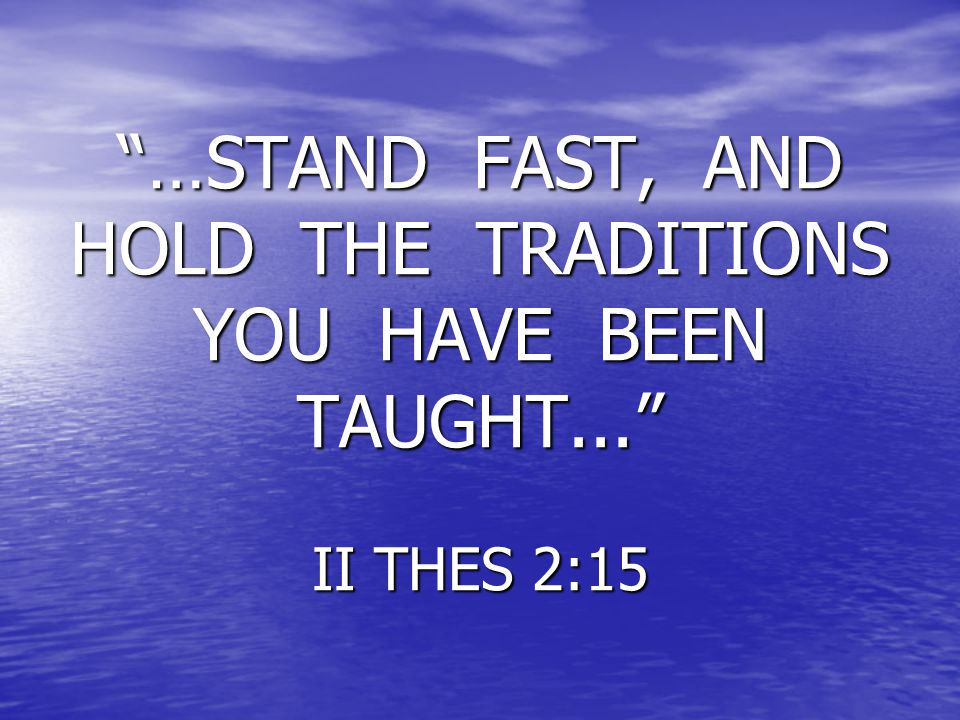 """…STAND FAST, AND HOLD THE TRADITIONS YOU HAVE BEEN TAUGHT..."" II THES 2:15"