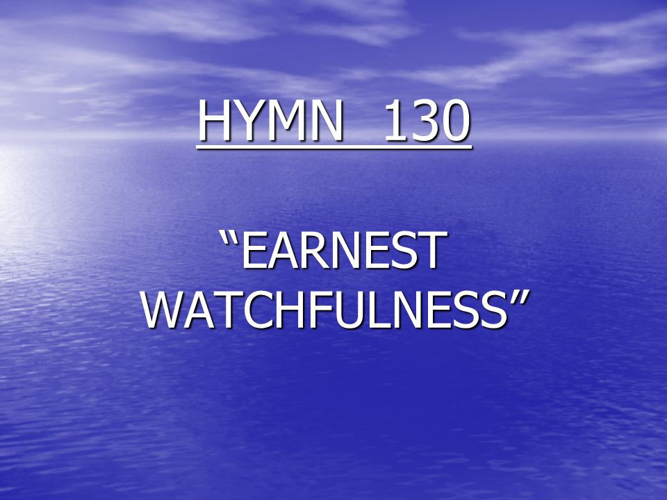 "HYMN 130 ""EARNEST WATCHFULNESS"""