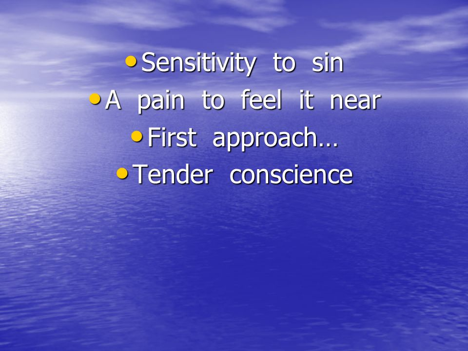 Sensitivity to sin Sensitivity to sin A pain to feel it near A pain to feel it near First approach… First approach… Tender conscience Tender conscienc