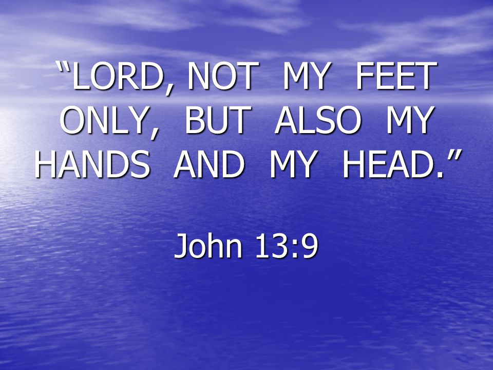 """LORD, NOT MY FEET ONLY, BUT ALSO MY HANDS AND MY HEAD."" John 13:9"
