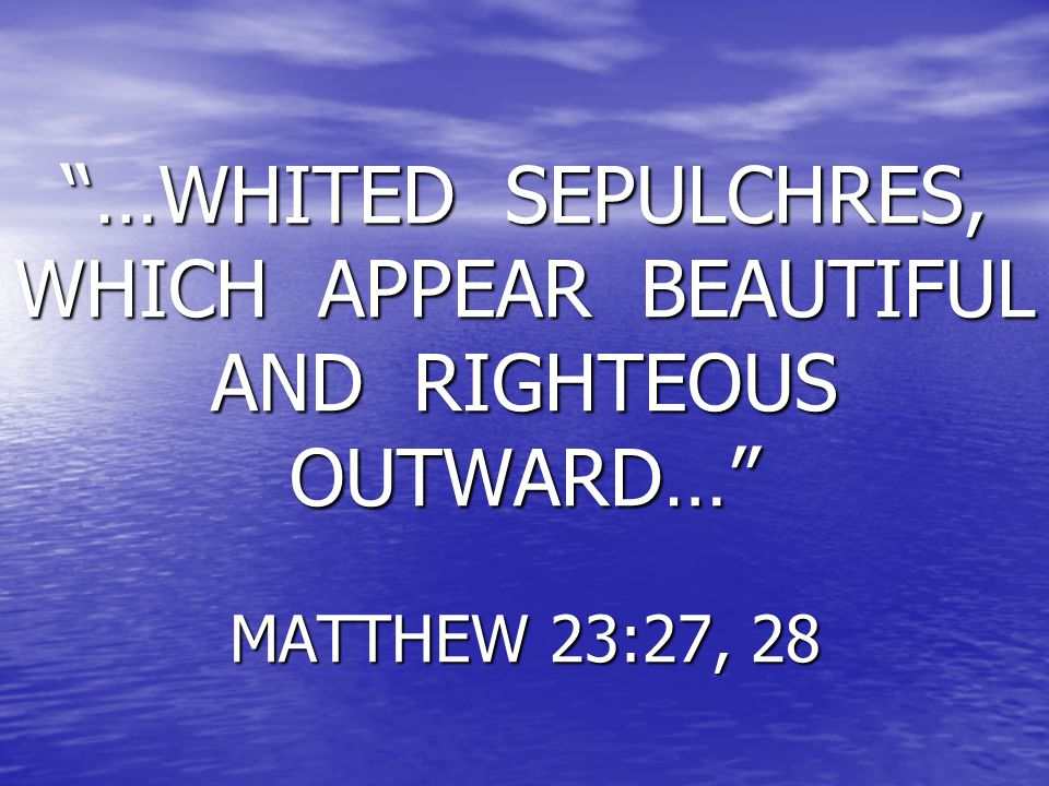 …WHITED SEPULCHRES, WHICH APPEAR BEAUTIFUL AND RIGHTEOUS OUTWARD… MATTHEW 23:27, 28