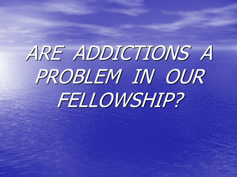 ARE ADDICTIONS A PROBLEM IN OUR FELLOWSHIP