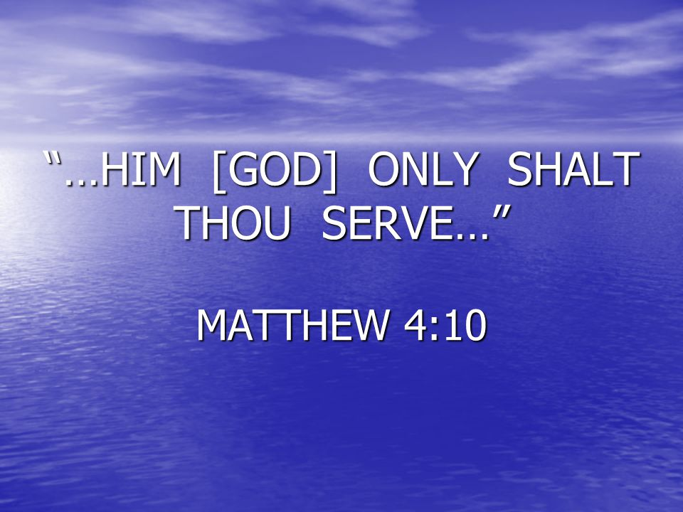 …HIM [GOD] ONLY SHALT THOU SERVE… MATTHEW 4:10