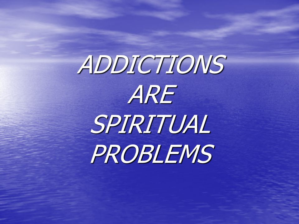 ADDICTIONS ARE SPIRITUAL PROBLEMS