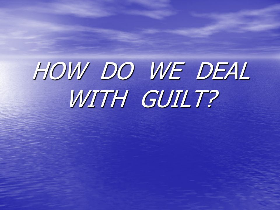 HOW DO WE DEAL WITH GUILT