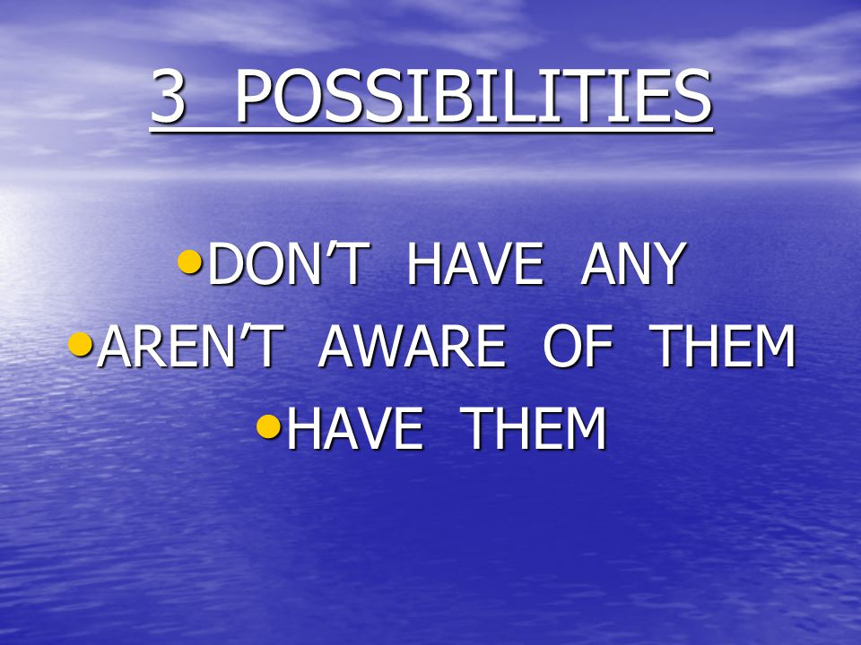 3 POSSIBILITIES DON'T HAVE ANY DON'T HAVE ANY AREN'T AWARE OF THEM AREN'T AWARE OF THEM HAVE THEM HAVE THEM