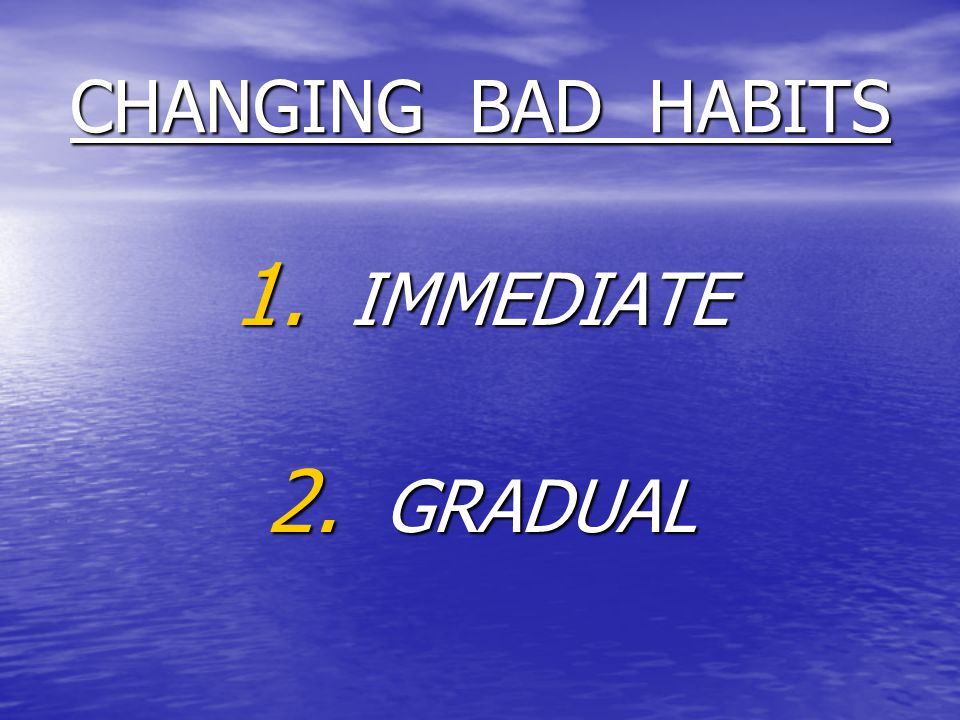 CHANGING BAD HABITS 1. IMMEDIATE 2. GRADUAL