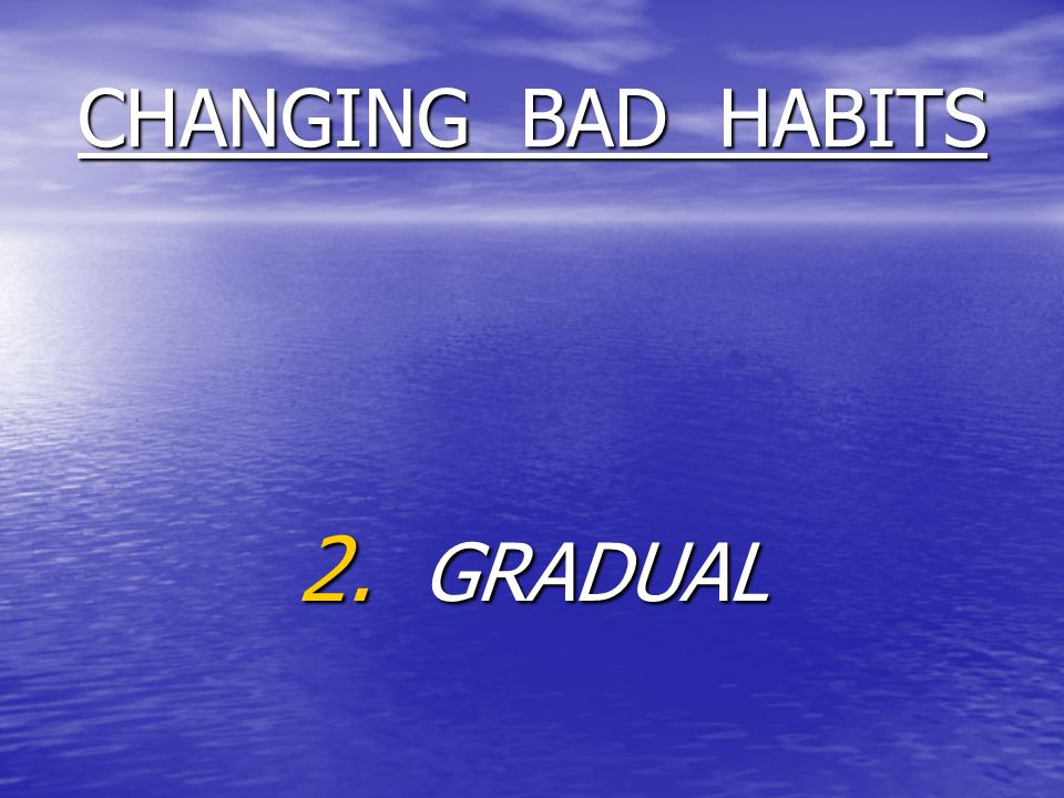 CHANGING BAD HABITS 2. GRADUAL