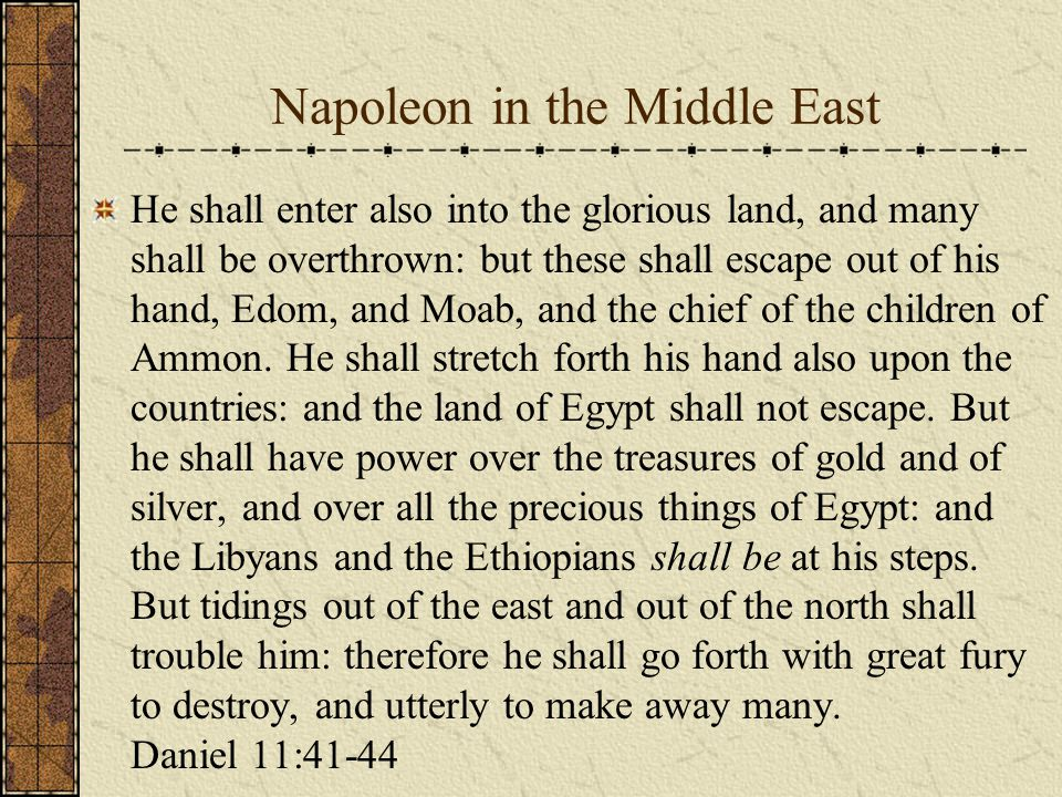 Napoleon in the Middle East He shall enter also into the glorious land, and many shall be overthrown: but these shall escape out of his hand, Edom, and Moab, and the chief of the children of Ammon.