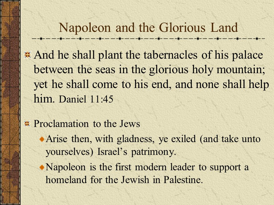 Napoleon and the Glorious Land And he shall plant the tabernacles of his palace between the seas in the glorious holy mountain; yet he shall come to his end, and none shall help him.