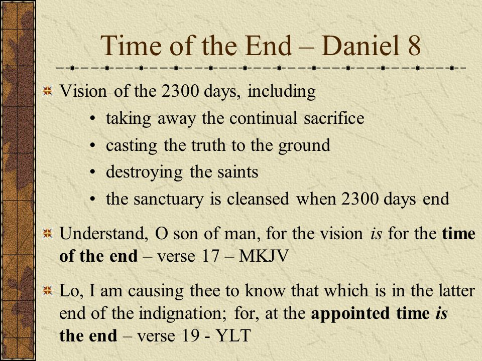 Time of the End – Daniel 8 Vision of the 2300 days, including taking away the continual sacrifice casting the truth to the ground destroying the saints the sanctuary is cleansed when 2300 days end Understand, O son of man, for the vision is for the time of the end – verse 17 – MKJV Lo, I am causing thee to know that which is in the latter end of the indignation; for, at the appointed time is the end – verse 19 - YLT