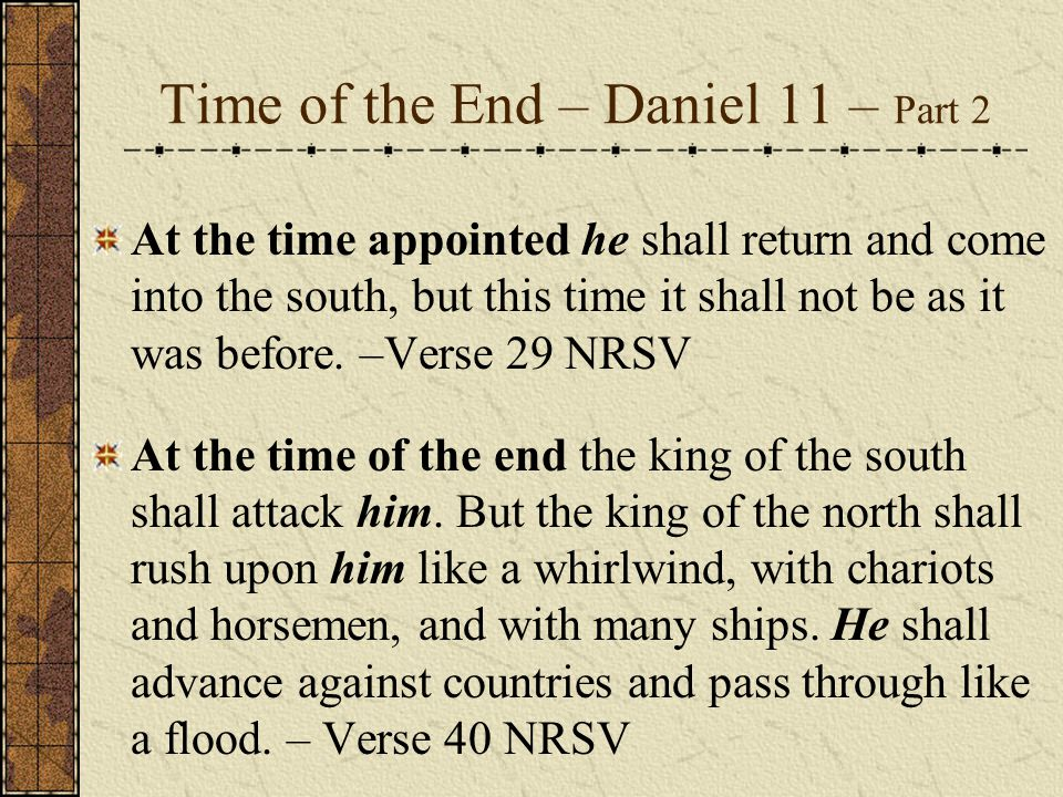 Time of the End – Daniel 11 – Part 2 At the time appointed he shall return and come into the south, but this time it shall not be as it was before.