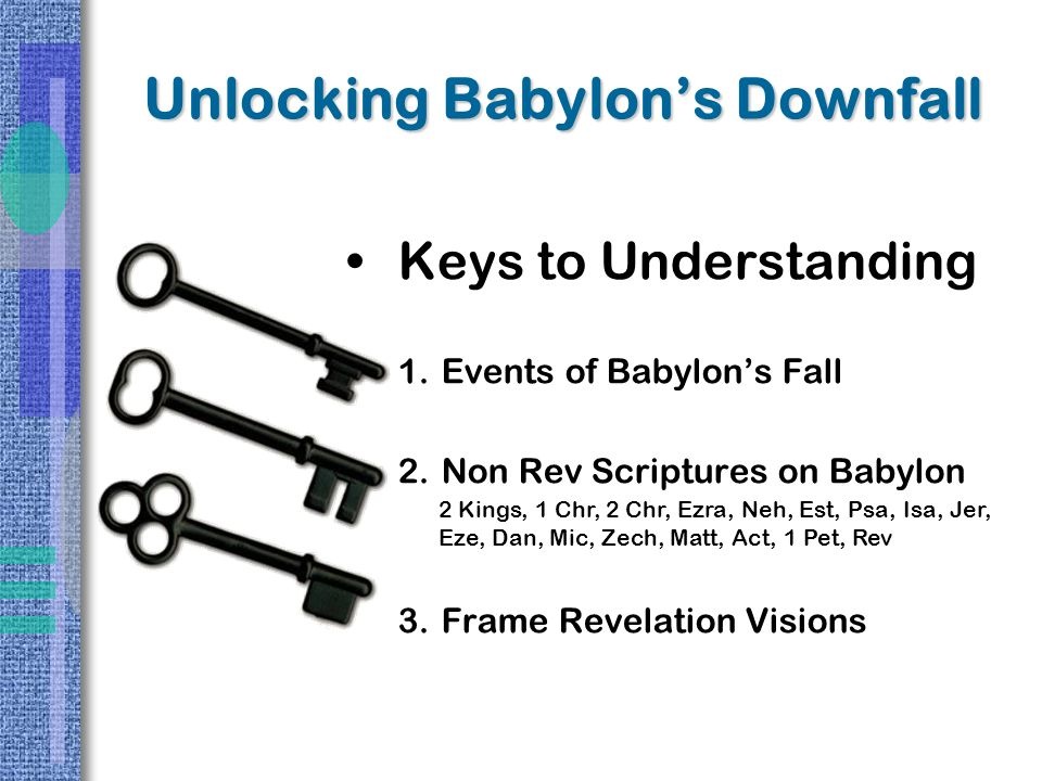 Unlocking Babylon's Downfall Keys to Understanding 1.Events of Babylon's Fall 2.Non Rev Scriptures on Babylon 3.Frame Revelation Visions 2 Kings, 1 Chr, 2 Chr, Ezra, Neh, Est, Psa, Isa, Jer, Eze, Dan, Mic, Zech, Matt, Act, 1 Pet, Rev