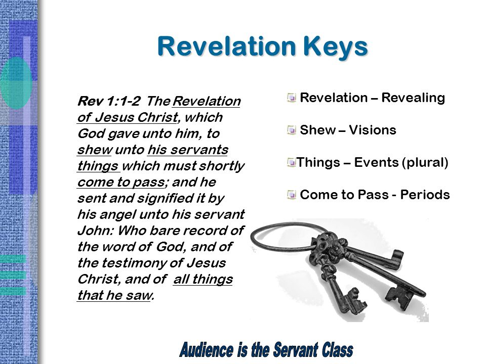 Revelation Keys Rev 1:1-2 The Revelation of Jesus Christ, which God gave unto him, to shew unto his servants things which must shortly come to pass; and he sent and signified it by his angel unto his servant John: Who bare record of the word of God, and of the testimony of Jesus Christ, and of all things that he saw.