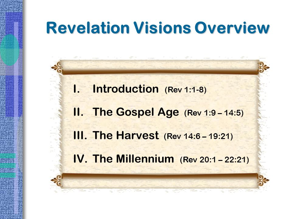 Revelation Visions Overview I.Introduction (Rev 1:1-8) II.The Gospel Age (Rev 1:9 – 14:5) III.The Harvest (Rev 14:6 – 19:21) IV.The Millennium (Rev 20:1 – 22:21)