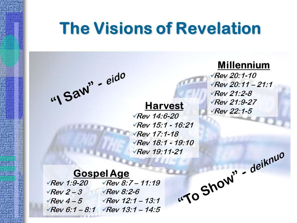 Rev 1:9-20 Rev 2 – 3 Rev 4 – 5 Rev 6:1 – 8:1 Rev 8:7 – 11:19 Rev 8:2-6 Rev 12:1 – 13:1 Rev 13:1 – 14:5 Gospel Age The Visions of Revelation Harvest Rev 14:6-20 Rev 15:1 - 16:21 Rev 17:1-18 Rev 18:1 - 19:10 Rev 19:11-21 Millennium Rev 20:1-10 Rev 20:11 – 21:1 Rev 21:2-8 Rev 21:9-27 Rev 22:1-5 I Saw - eido To Show - deiknuo