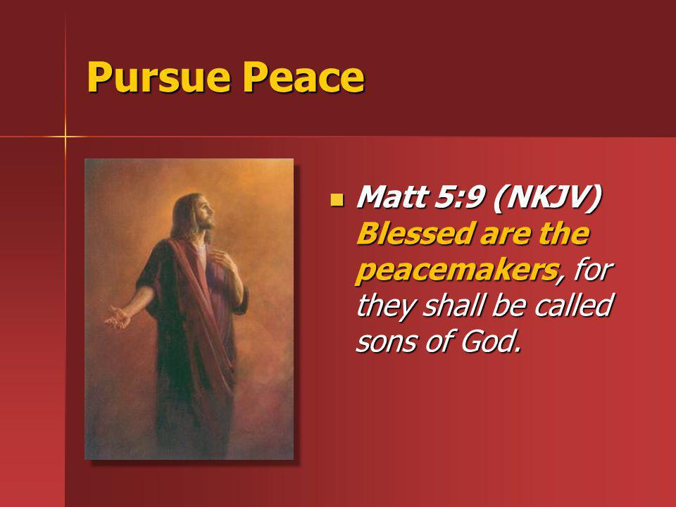 Peace and Harmony Rom 12:18 (NKJV) If it is possible, as much as depends on you, live peaceably with all men.