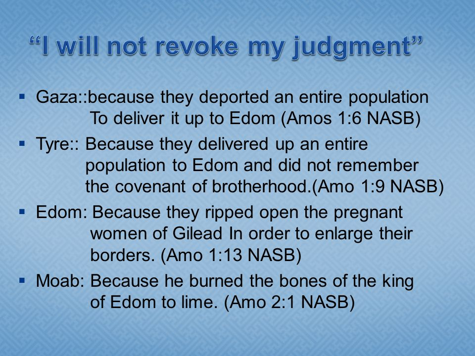  Gaza::because they deported an entire population To deliver it up to Edom (Amos 1:6 NASB)  Tyre:: Because they delivered up an entire population to Edom and did not remember the covenant of brotherhood.(Amo 1:9 NASB)  Edom: Because they ripped open the pregnant women of Gilead In order to enlarge their borders.