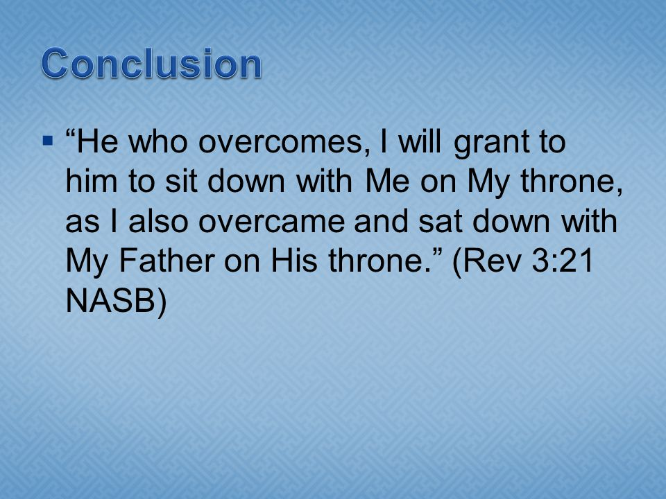  He who overcomes, I will grant to him to sit down with Me on My throne, as I also overcame and sat down with My Father on His throne. (Rev 3:21 NASB)