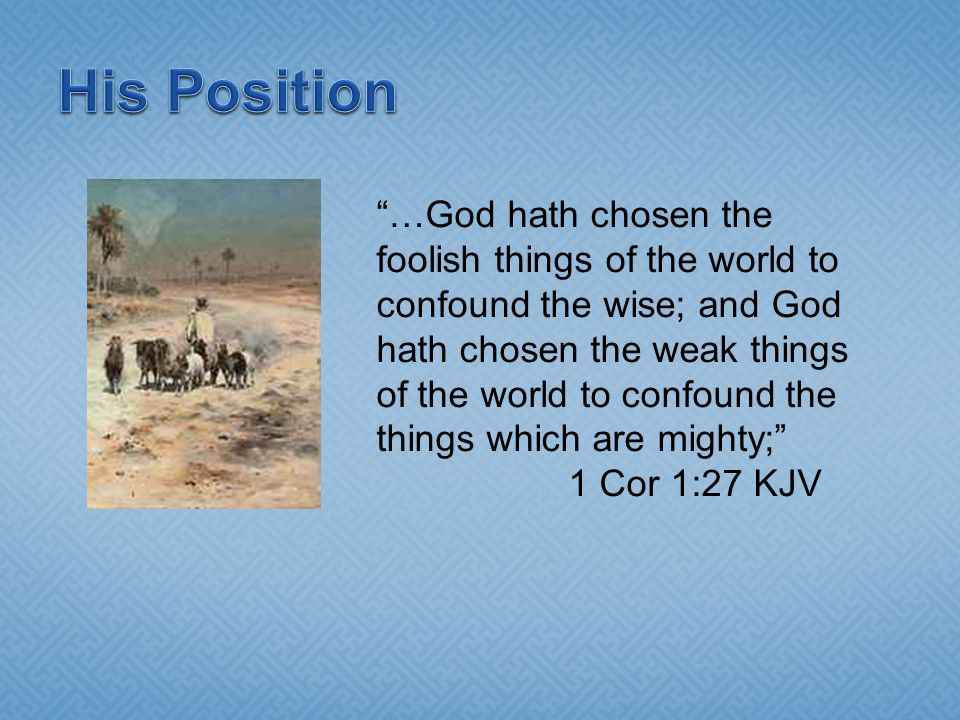 …God hath chosen the foolish things of the world to confound the wise; and God hath chosen the weak things of the world to confound the things which are mighty; 1 Cor 1:27 KJV