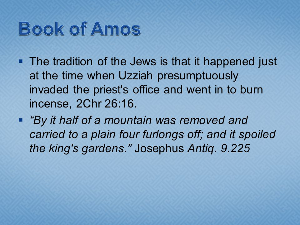 The tradition of the Jews is that it happened just at the time when Uzziah presumptuously invaded the priest s office and went in to burn incense, 2Chr 26:16.