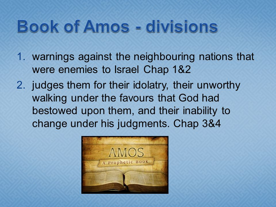1.warnings against the neighbouring nations that were enemies to Israel Chap 1&2 2.judges them for their idolatry, their unworthy walking under the favours that God had bestowed upon them, and their inability to change under his judgments.