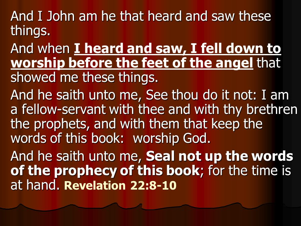 And I John am he that heard and saw these things. And when that showed me these things. And when I heard and saw, I fell down to worship before the fe
