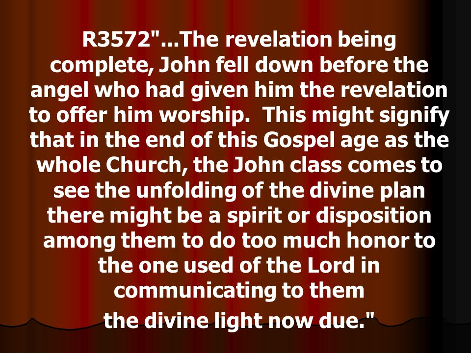 R3572 ...The revelation being complete, John fell down before the angel who had given him the revelation to offer him worship.