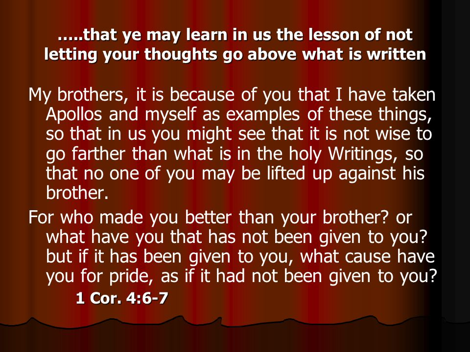 …..that ye may learn in us the lesson of not letting your thoughts go above what is written My brothers, it is because of you that I have taken Apollos and myself as examples of these things, so that in us you might see that it is not wise to go farther than what is in the holy Writings, so that no one of you may be lifted up against his brother.