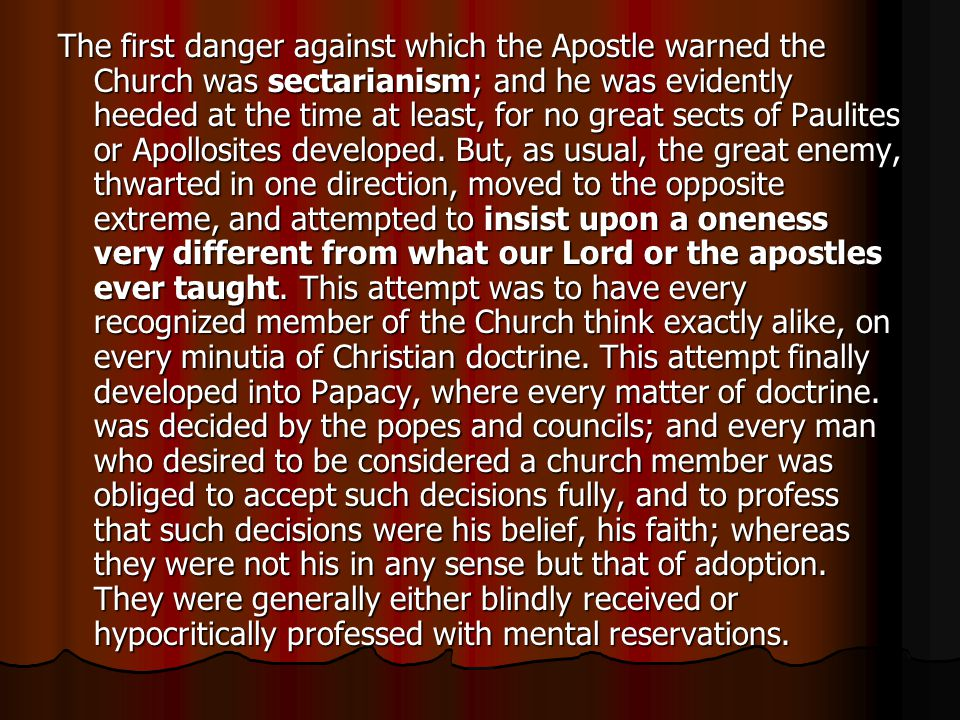 The first danger against which the Apostle warned the Church was sectarianism; and he was evidently heeded at the time at least, for no great sects of Paulites or Apollosites developed.