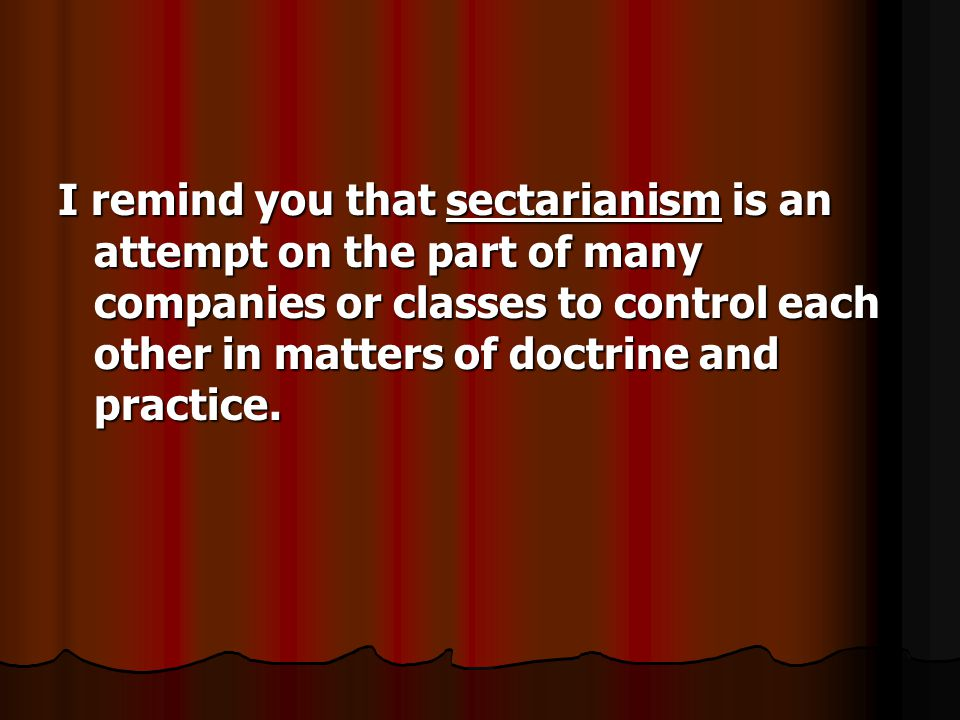 I remind you that sectarianism is an attempt on the part of many companies or classes to control each other in matters of doctrine and practice.
