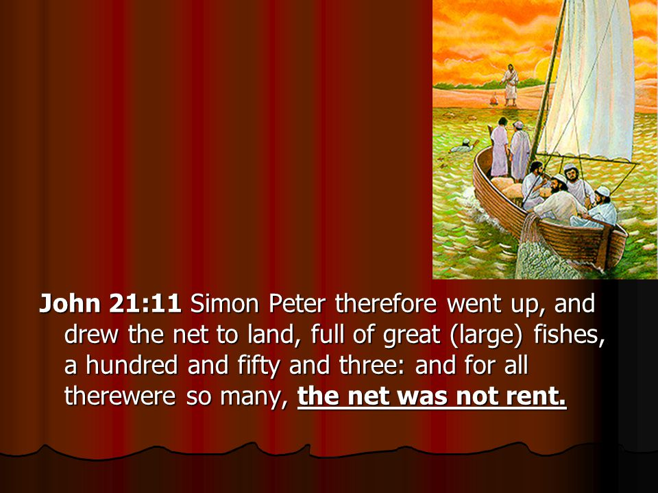 John 21:11 Simon Peter therefore went up, and drew the net to land, full of great (large) fishes, a hundred and fifty and three: and for all therewere so many, the net was not rent.