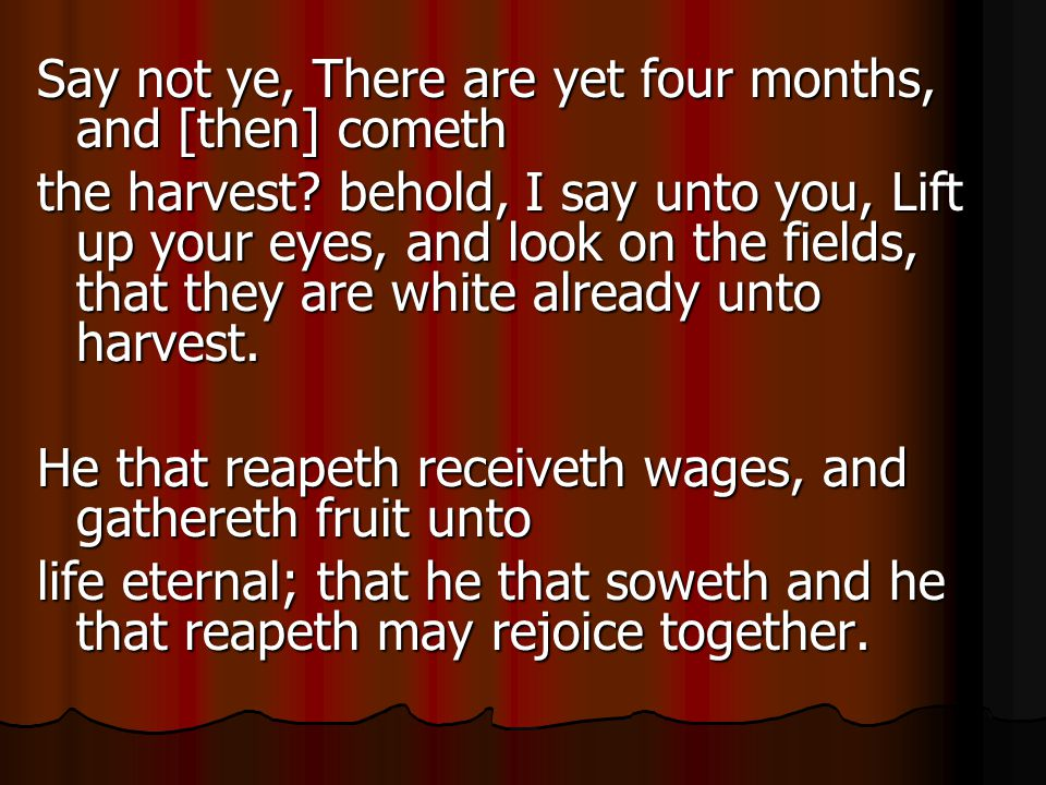Say not ye, There are yet four months, and [then] cometh the harvest.
