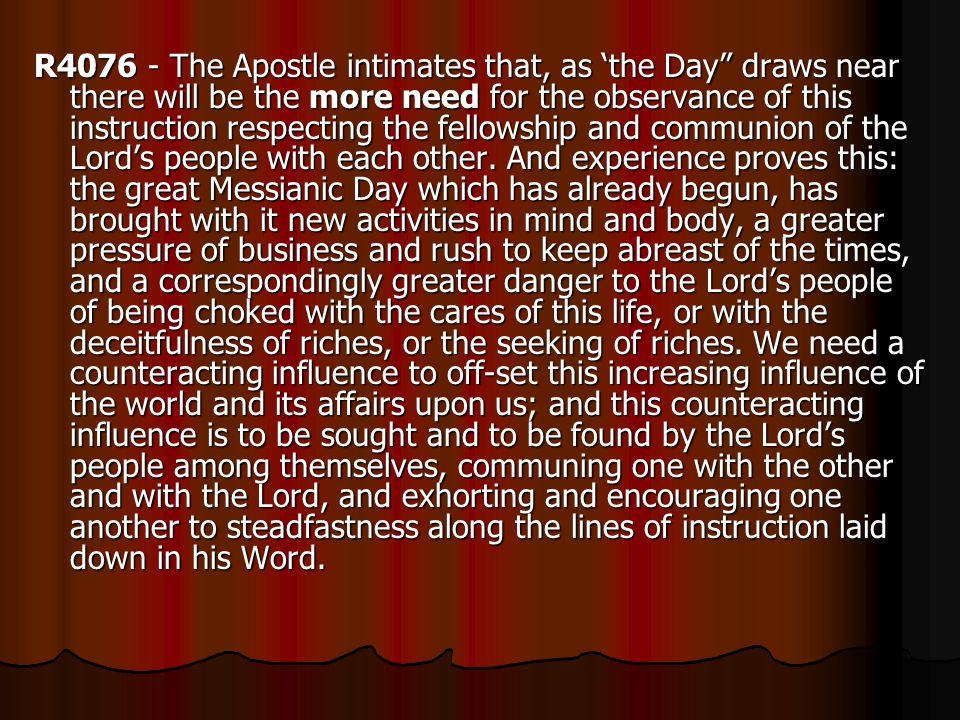 R4076 - The Apostle intimates that, as 'the Day draws near there will be the more need for the observance of this instruction respecting the fellowship and communion of the Lord's people with each other.