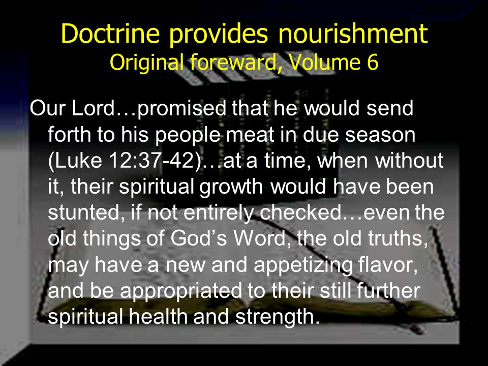 Doctrine provides nourishment Original foreward, Volume 6 Our Lord…promised that he would send forth to his people meat in due season (Luke 12:37-42)…