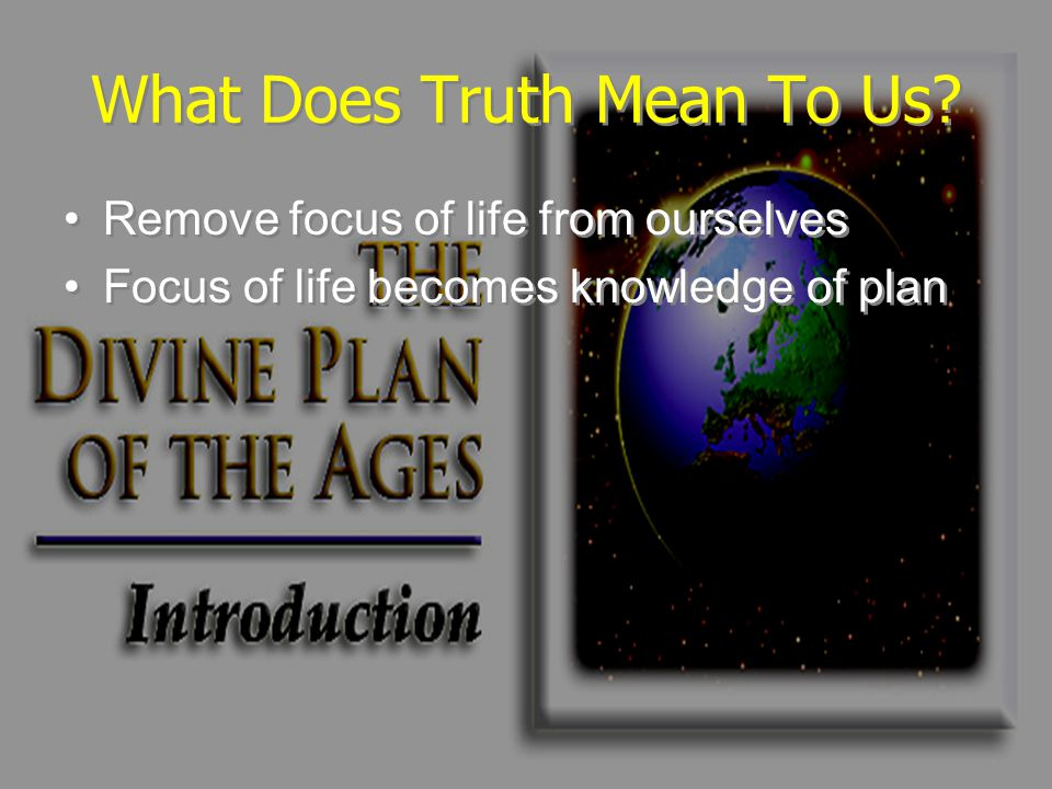 What Does Truth Mean To Us? Remove focus of life from ourselves Focus of life becomes knowledge of plan Remove focus of life from ourselves Focus of l