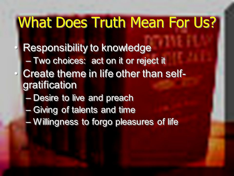 What Does Truth Mean For Us? Responsibility to knowledge –Two choices: act on it or reject it Create theme in life other than self- gratification –Des