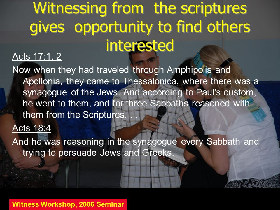 Witnessing from the scriptures gives opportunity to find others interested Acts 17:1, 2 Now when they had traveled through Amphipolis and Apollonia, t