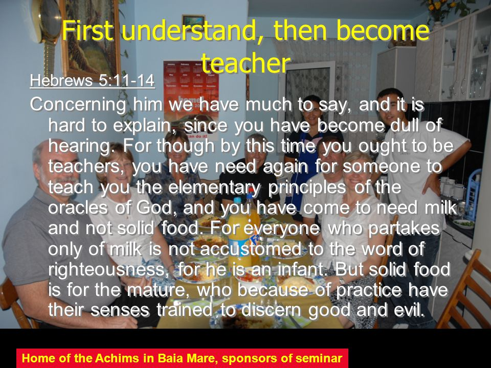 First understand, then become teacher Hebrews 5:11-14 Concerning him we have much to say, and it is hard to explain, since you have become dull of hea