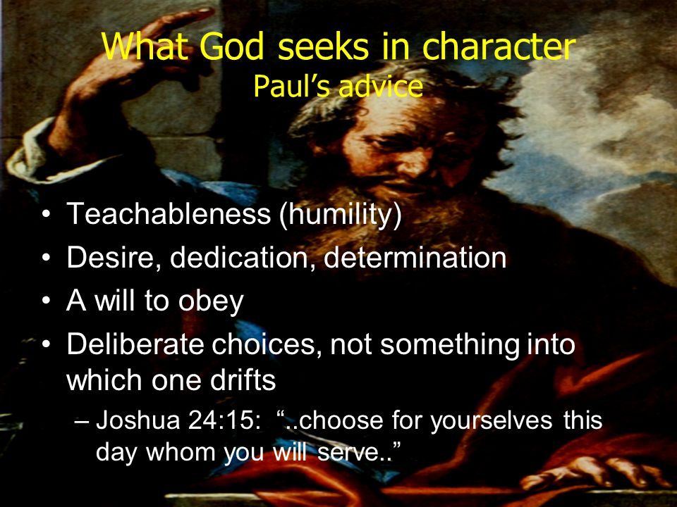 What God seeks in character Paul's advice Teachableness (humility) Desire, dedication, determination A will to obey Deliberate choices, not something
