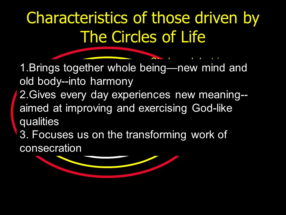 Characteristics of those driven by The Circles of Life Study and doctrine Witnessing and harvesting Behavior and character 1.Brings together whole bei